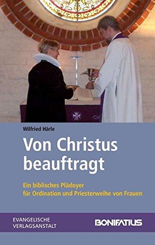 Von Christus beauftragt: Ein biblisches Plädoyer für Ordination und Priesterweihe von Frauen