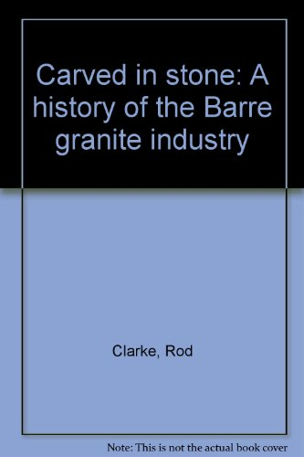 Carved in stone: A history of the Barre (Vermont) Granite Industry