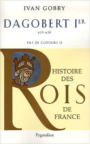 Dagobert Ier Le Grand : Fils de Clotaire, 629-639 - Ivan Gobry