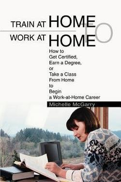 Train at Home to Work at Home : How to Get Certified, Earn a Degree, or Take a Class from Home to Begin a Work-At-Home Career (Paperback)--by Michelle McGarry [2003 Edition]