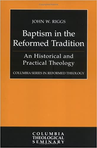 Baptism in the Reformed Tradition: An Historical and Practical Theology (Columbia Series in Reformed Theology)