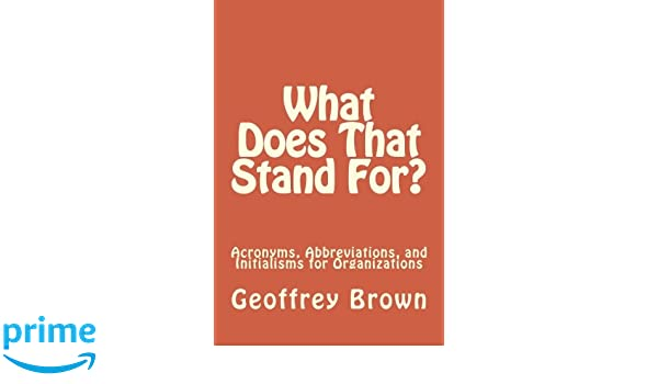 What Does That Stand For Acronyms Abbreviations And Initialisms Organizations Geoffrey Brown 9780692675779 Amazon Books