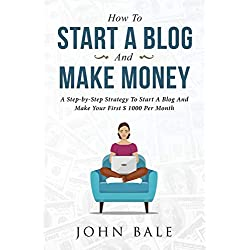 How To Start A Blog And Make Money: A Step-by-Step Strategy To Start A Blog And Make Your First Dollars Every Month