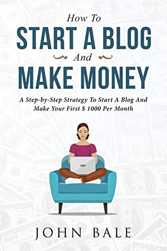 - How To Start A Blog And Make Money: A Step-by-Step Strategy To Start A Blog And Make Your First Dollars Every Month