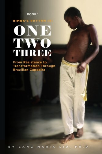 Book One  Bimbas Rhythm Is One  Two  Three  From Resistance To Transformation Through Brazilian Capoeira  Volume 1