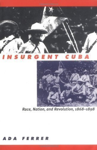 Insurgent Cuba: Race, Nation, and Revolution, 1868-1898 by Ada Ferrer published by The University of North Carolina Press (1999)