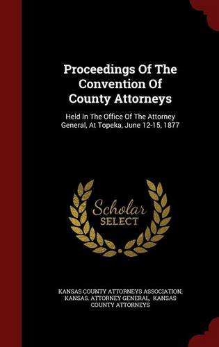 Download Proceedings Of The Convention Of County Attorneys: Held In The Office Of The Attorney General, At Topeka, June 12-15, 1877 pdf