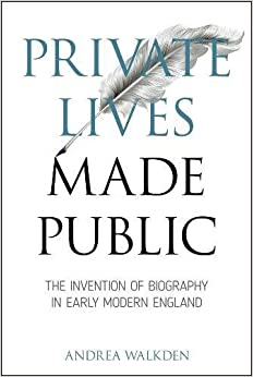 Private Lives Made Public: The Invention of Biography in Early Modern England (Medieval & Renaissance Literary Studies)