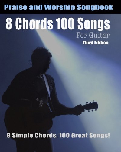 8 Chords 100 Songs Worship Guitar Songbook: 8 Simple Chords, 100 Great Songs - Third Edition (Guitar Chord Songbook)