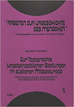 Book Zur Topographie Jungsteinzeitlicher Siedlungen Im Suedlichen Mitteleuropa: Untersuchungen Im Bayerisch-Schwaebischen Donauraum (Arbeiten zur Urgeschichte des Menschen)