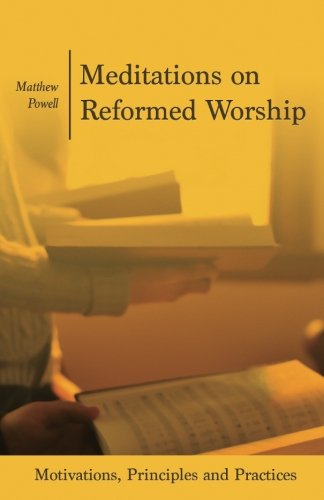 Meditations on Reformed Worship: Motivations, Principles and Practices pdf epub