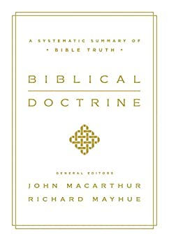 Biblical Doctrine: A Systematic Summary of Bible Truth by [MacArthur, John, Mayhue, Richard]