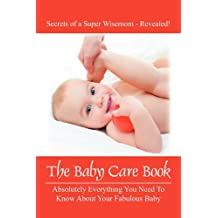 The Baby Care Book: Absolutely Everything You Need to Know about Your Fabulous Baby