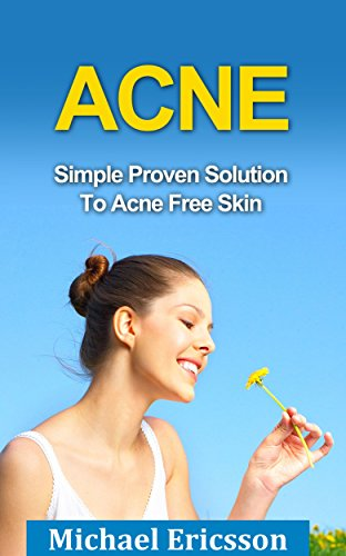 Acne: Simple Proven Solution To Acne Free Skin: How To Cure Acne For Good And Achieve Lasting Acne Freedom (Acne Cure, Acne No More, Acne Diet, Clear Skin, ... Free Skin, Get Rid Of Acne, Acne Treatment) (Get Rid Of Acne Scars For Good)