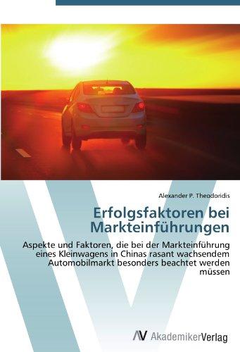 Erfolgsfaktoren bei Markteinführungen: Aspekte und Faktoren, die bei der Markteinführung eines Kleinwagens in Chinas rasant wachsendem Automobilmarkt besonders beachtet werden müssen (German Edition)
