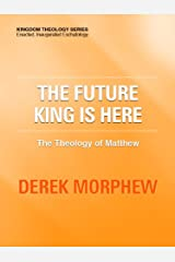 The Future King is Here: The Theology of Matthew (Kingdom Theology Series) Kindle Edition