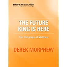 The Future King is Here: The Theology of Matthew (Kingdom Theology Series)