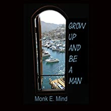 Grow Up and Be a Man Audiobook by Mr. Monk E. Mind Narrated by David Gilmore