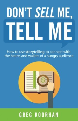 Don't Sell Me, Tell Me: How to use storytelling to connect with the hearts and wallets of a hungry audience [Greg Koorhan] (Tapa Blanda)