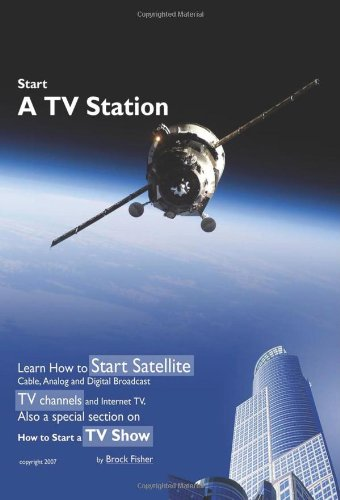 Tv Broadcast Stations - Start a TV Station:Learn How to Start Satellite, Cable, Analog and Digital Broadcast TV Channels and