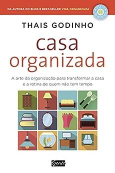 Casa Organizada: A arte da organização para transformar a casa e a rotina de quem não tem tempo por [Godinho, Thais]