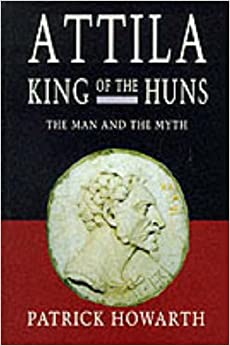 Attila King Of The Huns: The man and the myth (Biography and Memoirs)