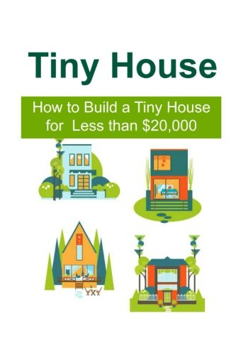 Tiny House: How to Build a Tiny House for Less than $20,000: Tiny House,Tiny House Book, Tiny House Living, Tiny House Building, Tiny House Set-up pdf epub