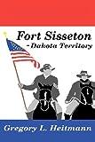 Fort Sisseton - Dakota Territory, Gregory Heitmann, 0615581633