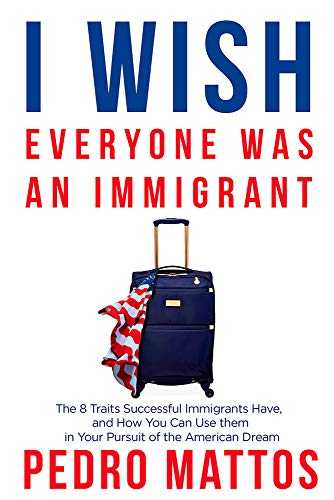 I Wish Everyone Was an Immigrant: The 8 Traits Successful Immigrants Have, and How You Can Use Them in Your Pursuit of the American Dream