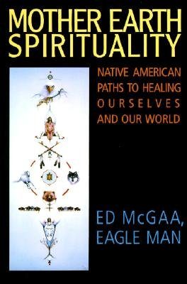 Mother Earth Spirituality: Native American Paths to Healing Ourselves & Our World