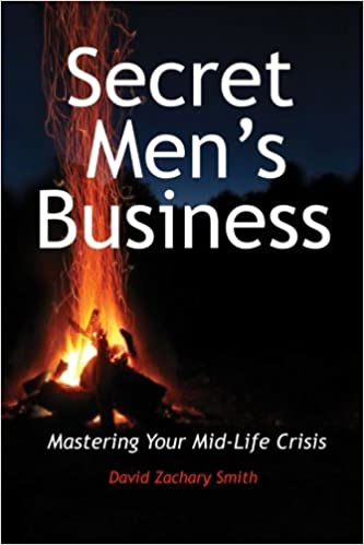 Secret Men's Business: Mastering Your Mid-Life Crisis: David Zachary