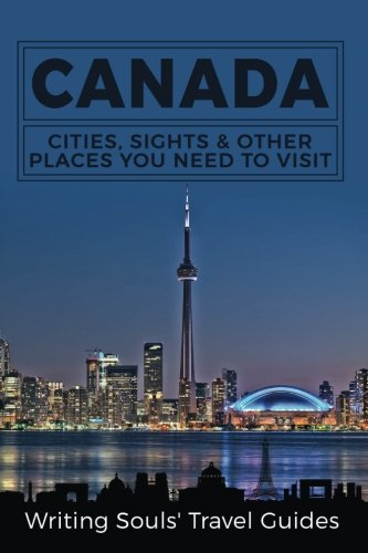 Canada: Cities, Sights & Other Places You Need To Visit (Canada,Vancouver,Toronto Montreal,Ottawa,Winnipeg,Calgary) (Volume 1)