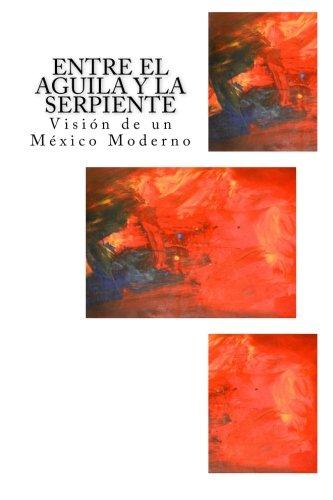Entre el Aguila y la Serpiente: Visión de un México Moderno (Spanish Edition)