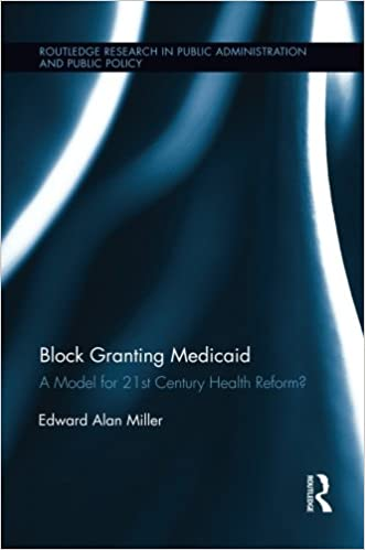 Block Granting Medicaid: A Model for 21st Century Health Reform? (Routledge Research in Public Administration and Public Policy)