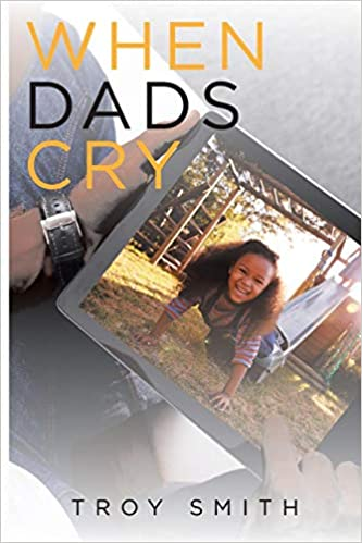 When Dads Cry: Troy Smith: 9781645310136: Amazon com: Books