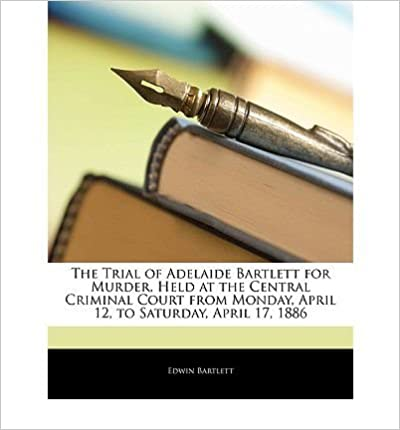 Book The Trial of Adelaide Bartlett for Murder, Held at the Central Criminal Court from Monday, April 12, to Saturday, April 17, 1886- Common