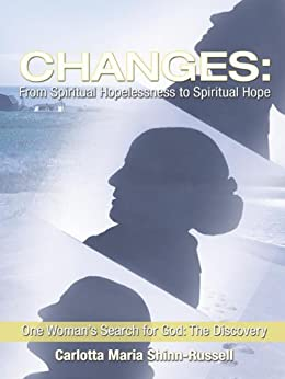 Changes: From Spiritual Hopelessness to Spiritual Hope: One Woman's Search for God: The Discovery by [Carlotta Maria Shinn-Russell]