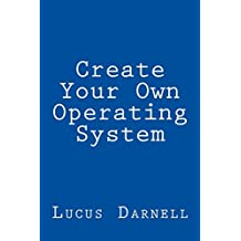 Create Your Own Operating System: Build, deploy, and test your very own operating systems for the Internet of Things and other devices