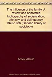 The influence of the family: A review and annotated bibliography of socialization, ethnicity, and delinquency, 1975-1986 (Garland library of sociology)