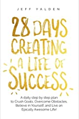 28 Days Creating a Life of Success: A daily step by step plan to Crush Goals, Overcome Obstacles, Believe in Yourself, and Live an Epically Awesome Life! Paperback