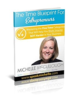 The Time Blueprint For Entrepreneurs: Mastering the Five Time Categories That Will Help You Work Smarter NOT Harder In Your Business by [McCullough, Michelle]