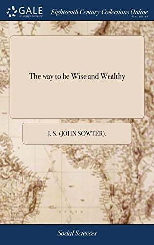 The way to be Wise and Wealthy: Or, the Excellency of Industry and Frugality, as the due and Regular Exercise Thereof is the Necessary Means of Procuring the Happiness of This Life,