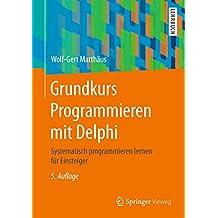 Grundkurs Programmieren mit Delphi: Systematisch programmieren lernen für Einsteiger (German Edition)