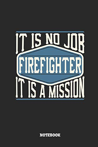 Firefighter Notebook - It Is No Job, It Is A Mission: Ruled Notebook to Take Notes at Work. Lined Bullet Journal, To-Do-List or Diary For Men and Women.