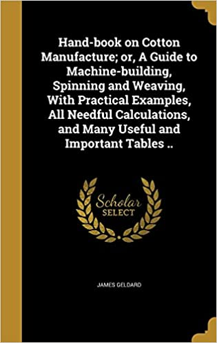 Hand-book on Cotton Manufacture: or, A Guide to Machine-building, Spinning and Weaving, With Practical Examples, All Needful Calculations, and Many Useful and Important Tables ..