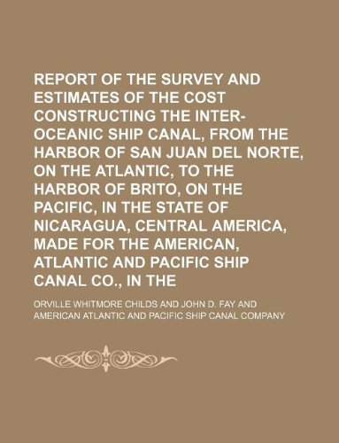 (Report of the survey and estimates of the cost of constructing the inter-oceanic ship canal, from the harbor of San Juan del Norte, on the Atlantic, ... of Nicaragua, Central America, made for the )