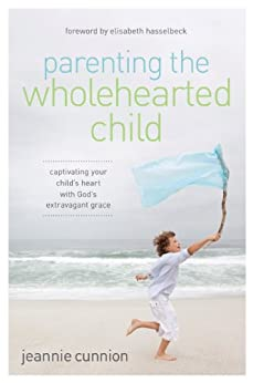 Parenting the Wholehearted Child: Captivating Your Child's Heart with God's Extravagant Grace