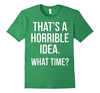 That's a horrible idea. What time? T-Shirt Funny Tee
