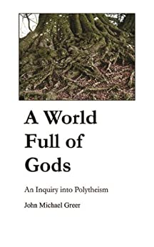 A World Full of Gods: An Inquiry into Polytheism by [Greer, John Michael]