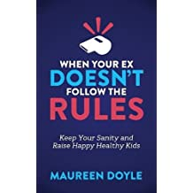 When Your Ex Doesn't Follow the Rules: Keep Your Sanity and Raise Happy Healthy Kids